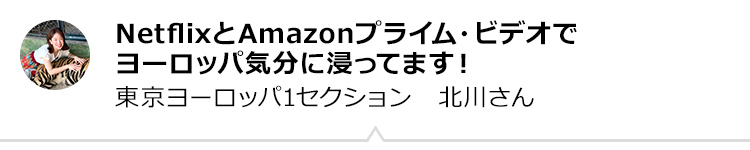 NetflixとAmazonプライム・ビデオででヨーロッパ気分に浸ってます! 東京ヨーロッパ1セクション 北川さん
