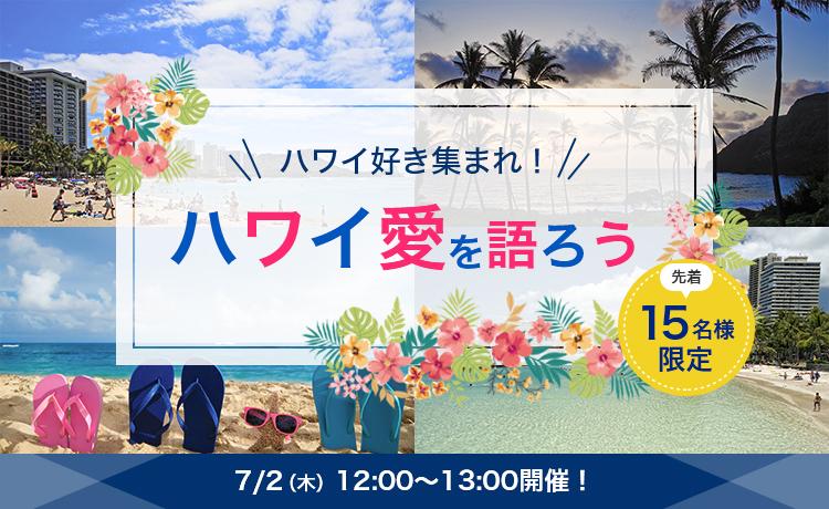 先着15名様限定 ハワイ好き集まれ!ハワイ愛を語ろう 7/2(木)12:00-13:00 開催