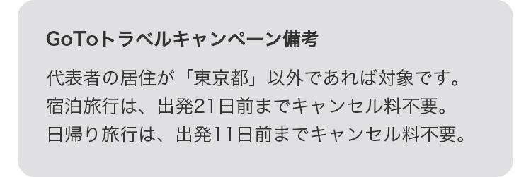 GoToトラベルキャンペーン備考 代表者の居住が「東京都」以外であれば対象です。宿泊旅行は、出発21日前までキャンセル料不要。日帰り旅行は、出発11日前までキャンセル量不要。