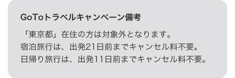 GoToトラベルキャンペーン備考 「東京都」在住の方は対象外となります。宿泊旅行は、出発21日前までキャンセル料不要。日帰り旅行は、出発11日前までキャンセル料不要。