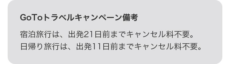 GoToトラベルキャンペーン備考 宿泊旅行は、出発21日前までキャンセル料不要。日帰り旅行は、出発11日前までキャンセル料不要。