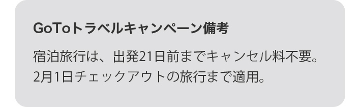 GoToトラベルキャンペーン備考 宿泊旅行は、出発21日前までキャンセル料不要。2月1日チェックアウトの旅行まで適用。