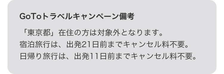 GoToトラベルキャンペーン備考 「東京都」在住の方は対象外になります。宿泊旅行は、出発21日前までキャンセル料不要。日帰り旅行は、出発11日前までキャンセル料不要。