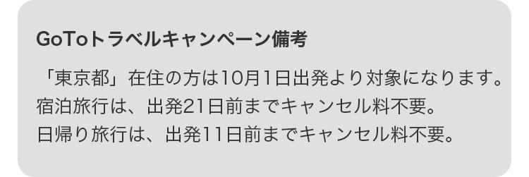 GoToトラベルキャンペーン備考 「東京都」在住の方は10月1日出発より対象となります。宿泊旅行は、出発21日前までキャンセル料不要。日帰り旅行は、出発11日前までキャンセル料不要。